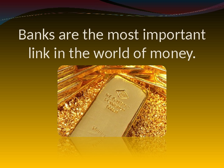 Banks are the most important link in the world of money.