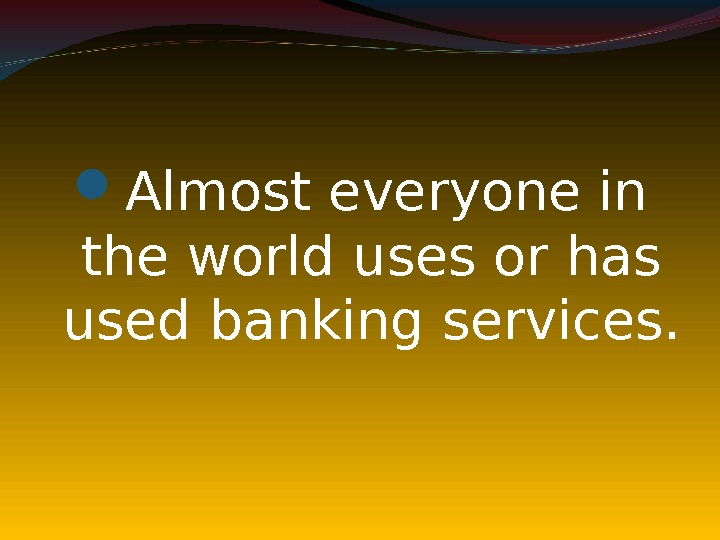 Almost everyone in the world uses or has used banking services.