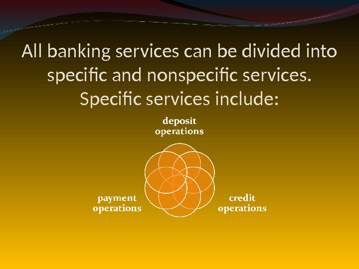 All banking services can be divided into specific and nonspecific services.  Specific services include: