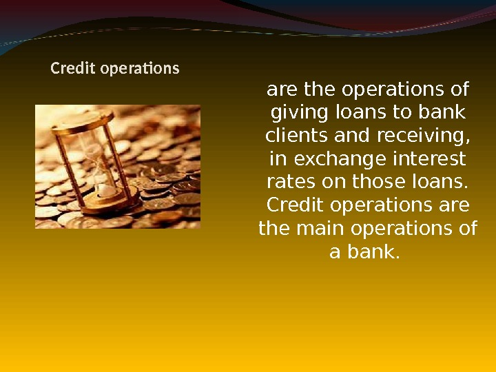 Credit operations are the operations of giving loans to bank clients and receiving,  in exchange