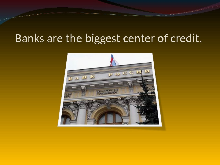 Banks are the biggest center of credit.