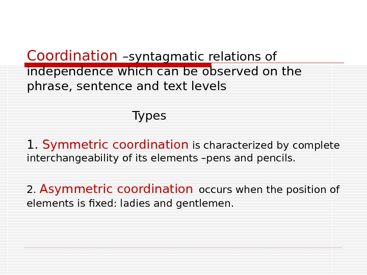 Coordination – syntagmatic  relations of independence which can be observed on the phrase,