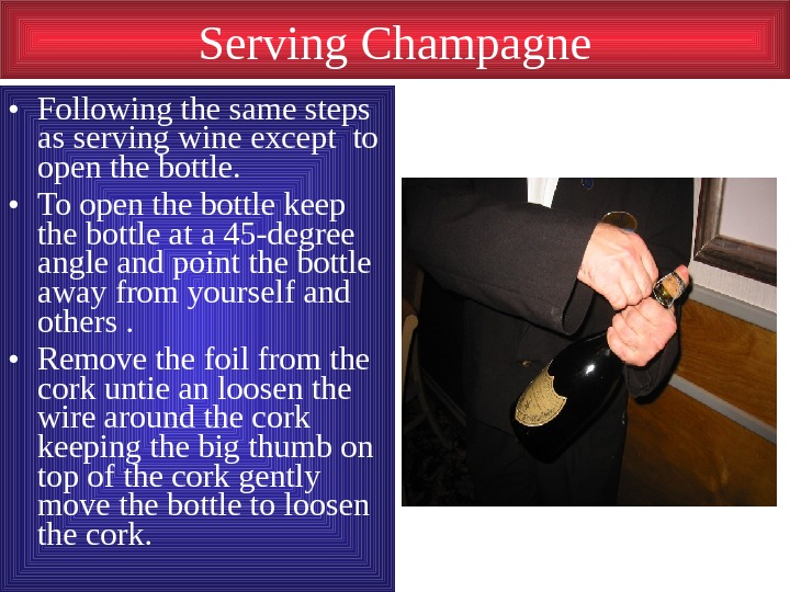 Serving Champagne • Following the same steps as serving wine except to open the