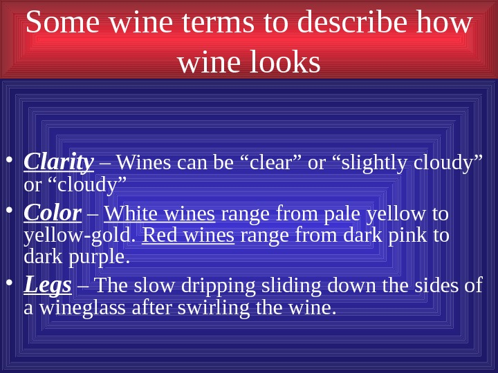 Some wine terms to describe how wine looks • Clarity – Wines can be