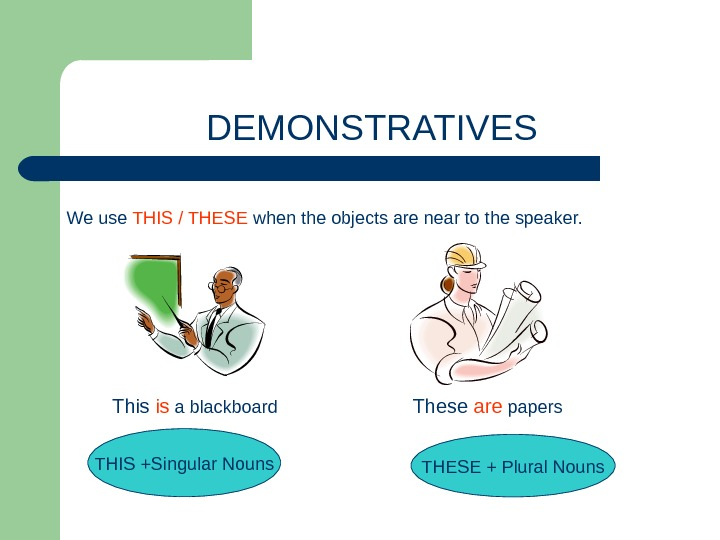 DEMONSTRATIVES We use THIS / THESE when the objects are near to the speaker. This is