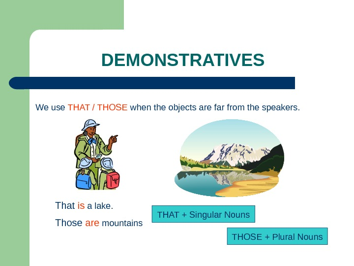 DEMONSTRATIVES We use THAT / THOSE when the objects are far from the speakers. That is