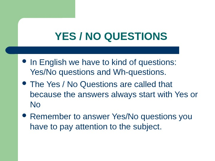 YES / NO QUESTIONS In English we have to kind of questions:  Yes/No questions and