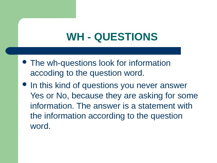 WH - QUESTIONS The wh-questions look for information accoding to the question word.  In this