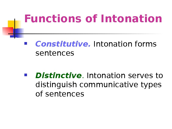 Functions of Intonation  Constitutive.  Intonation forms sentences Distinctive.  Intonation serves to
