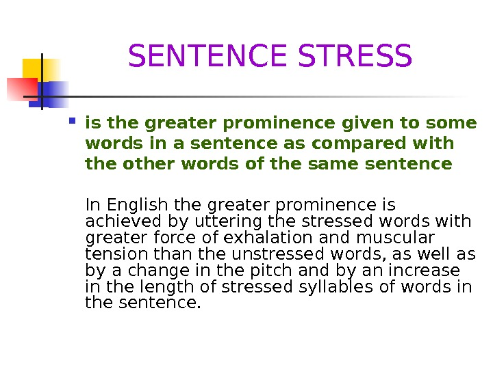 SENTENCE STRESS is the greater prominence given to some words in a sentence as