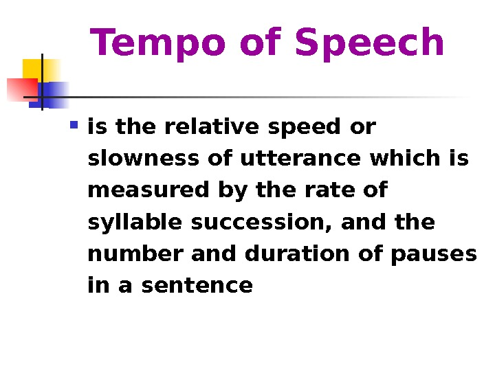 Tempo of Speech  is the relative speed or slowness of utterance which is