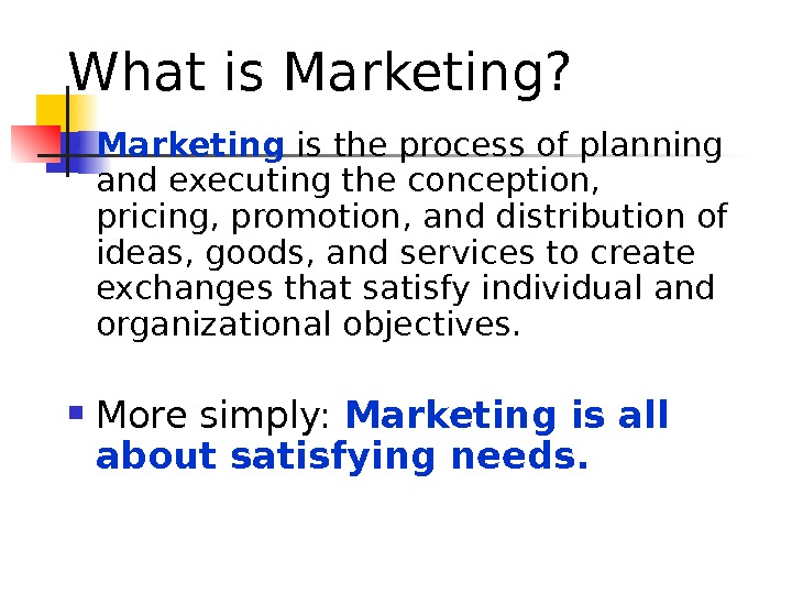 What is Marketing?  Marketing is the process of planning and executing the conception,  pricing,