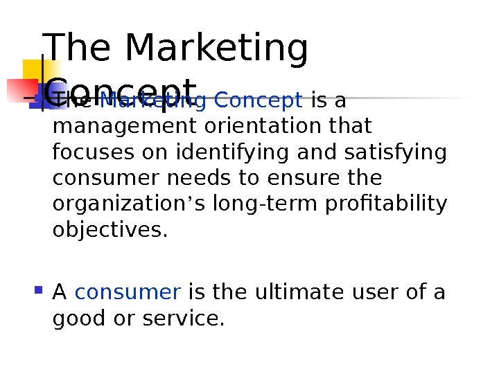 The Marketing Concept is a management orientation that focuses on identifying and satisfying consumer needs to