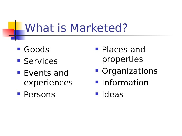 What is Marketed?  Goods Services Events and experiences Persons Places and properties Organizations Information