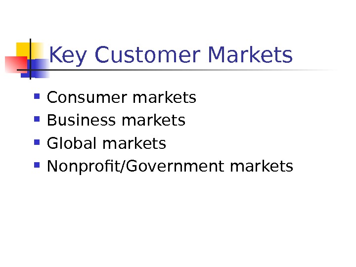 Key Customer Markets Consumer markets Business markets Global markets Nonprofit/Government markets