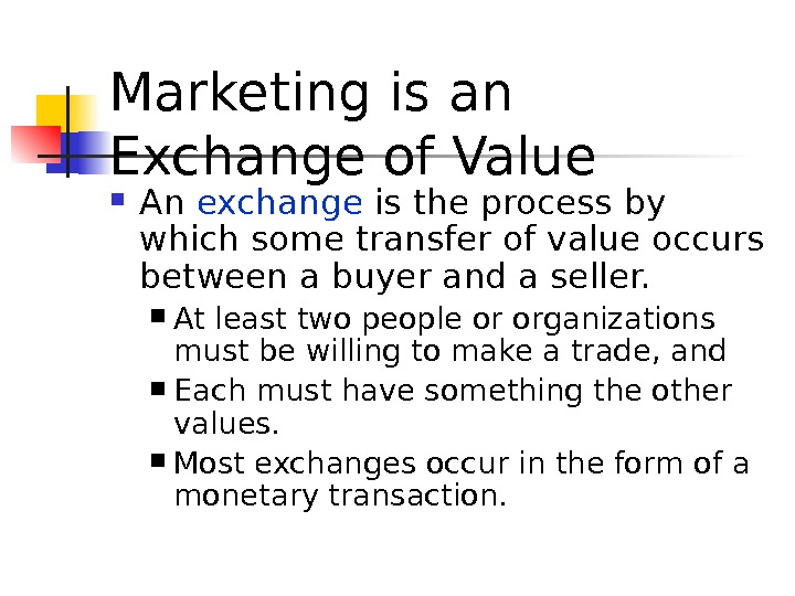 Marketing is an Exchange of Value An  exchange  is the process by which some