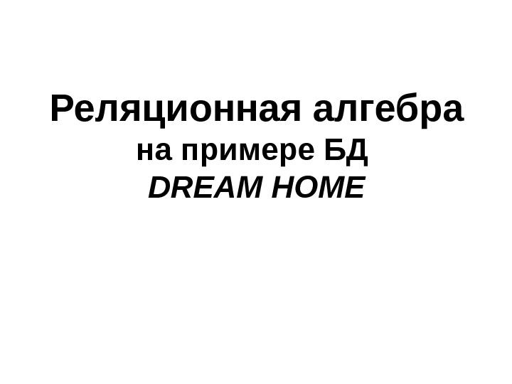 Реляционная алгебра на примере БД DREAM HOME