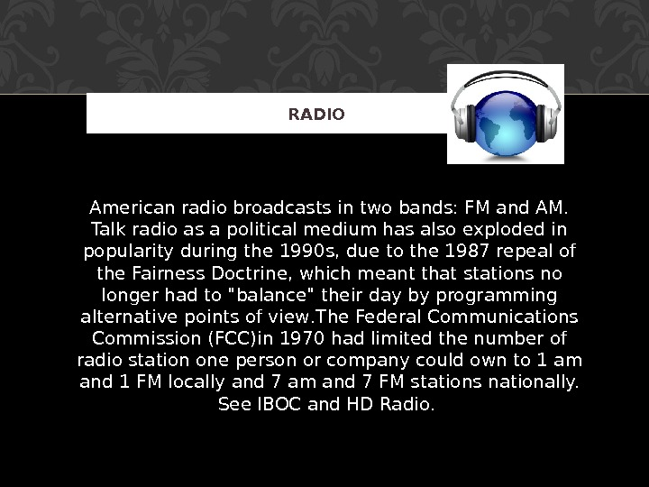 American radio broadcasts in two bands: FM and AM.  Talk radio as a political medium