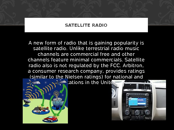 A new form of radio that is gaining popularity is satellite radio. Unlike terrestrial radio music
