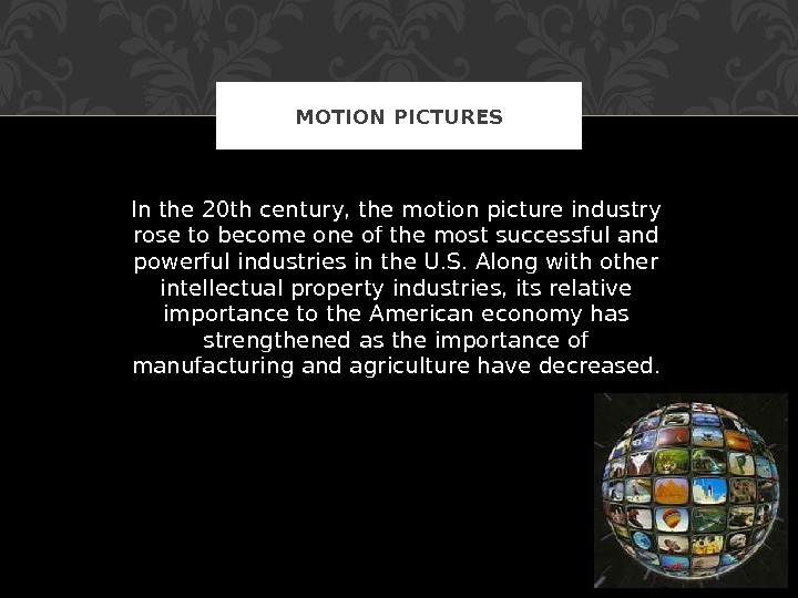 In the 20 th century, the motion picture industry rose to become one of the most