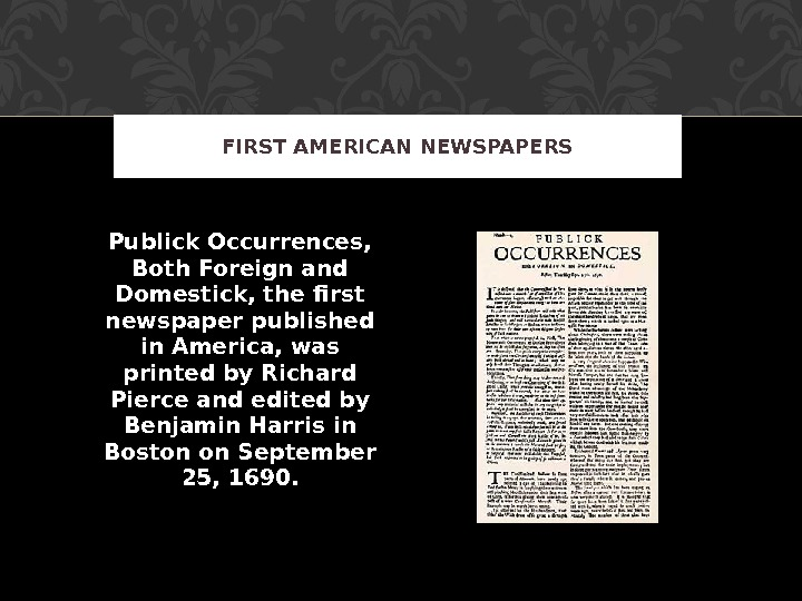 Publick Occurrences,  Both Foreign and Domestick, the first newspaper published in America, was printed by