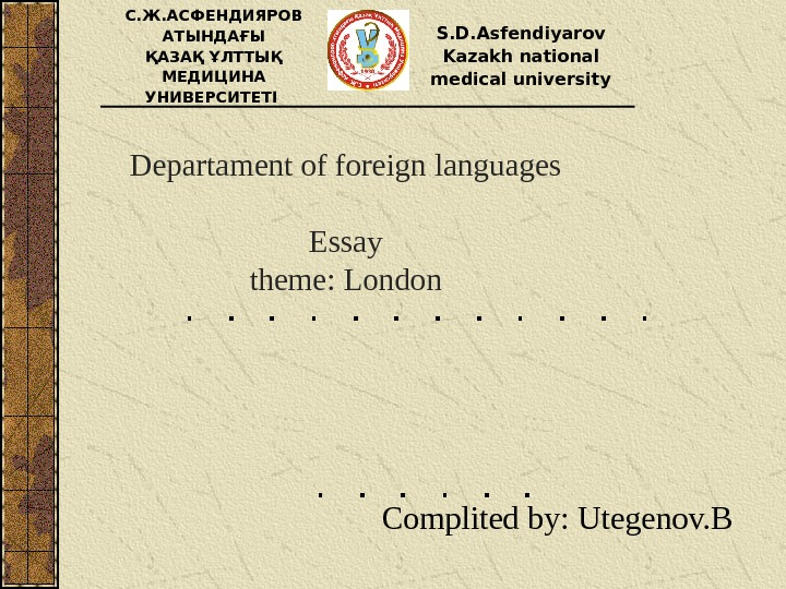 Departament of foreign languages Essay theme :  London Complited by :  Utegenov. BС. Ж.