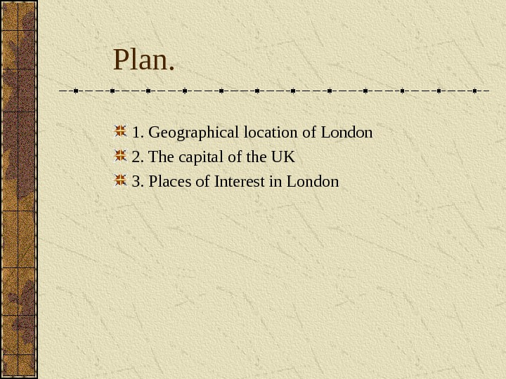 Plan. 1. Geographical location of London 2. The capital of the UK 3.  Places of