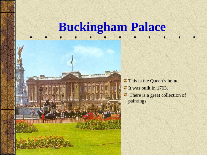 Buckingham  Palace This is the Queen's home.  It was built in 1703.  There