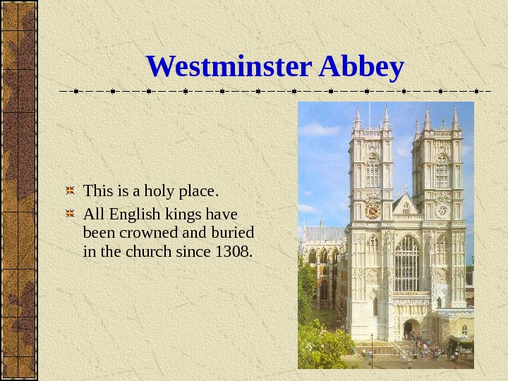 Westminster Abbey This is a holy place. All English kings have been crowned and buried in