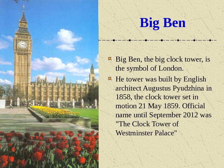 Big Ben, the big clock tower, is the symbol of London. He tower was built by