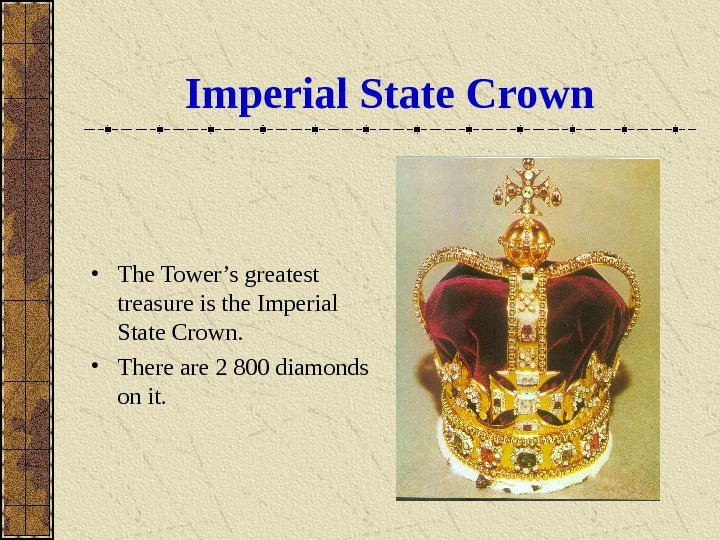 Imperial State Crown • The Tower's greatest treasure is the Imperial State Crown.  • There