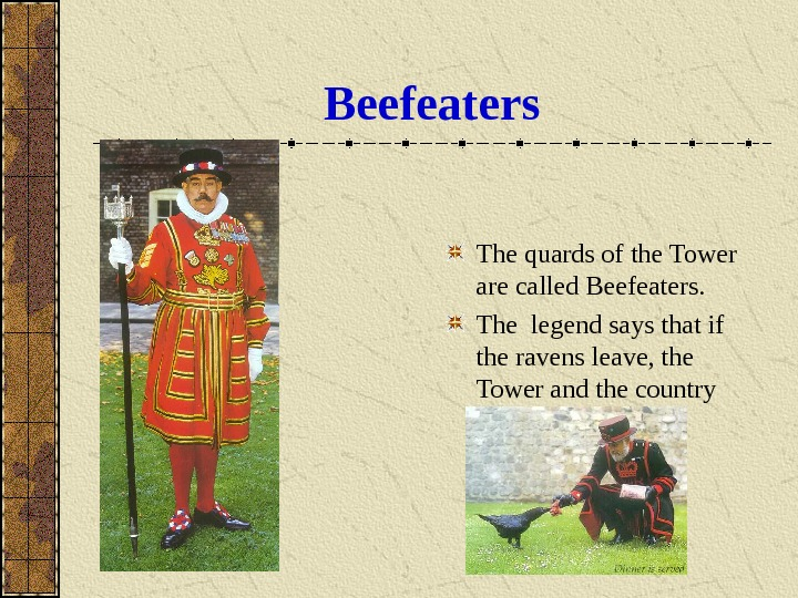 Beefeaters The quards of the Tower are called Beefeaters. The legend says that if the ravens