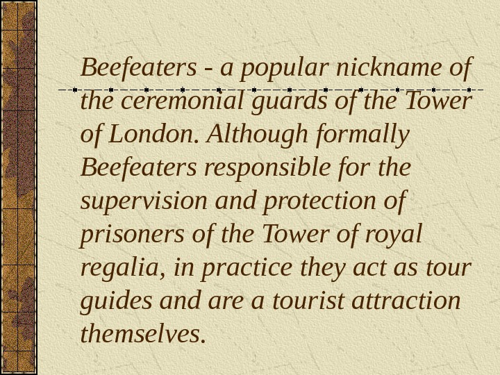 Beefeaters - a popular nickname of the ceremonial guards of the Tower of London. Although formally