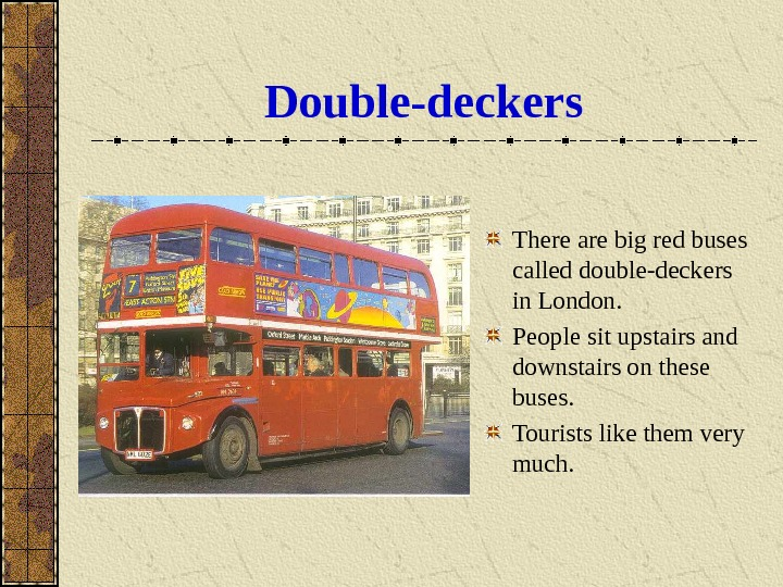 Double-deckers There are big red buses called double-deckers in London.  People sit upstairs and downstairs