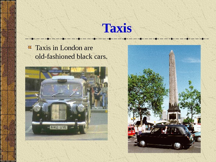 Taxis in London are old-fashioned black cars.