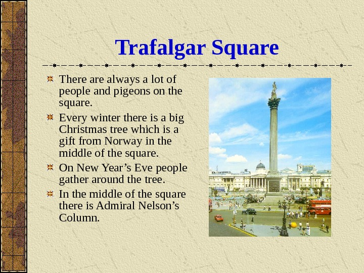 Trafalgar Square There always a lot of people and pigeons on the square. Every winter there
