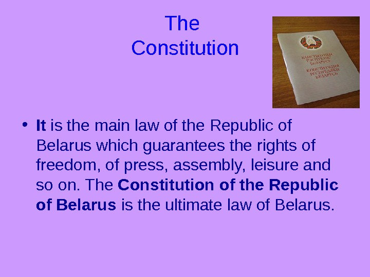 The Constitution • It is the main law of the Republic of Belarus which