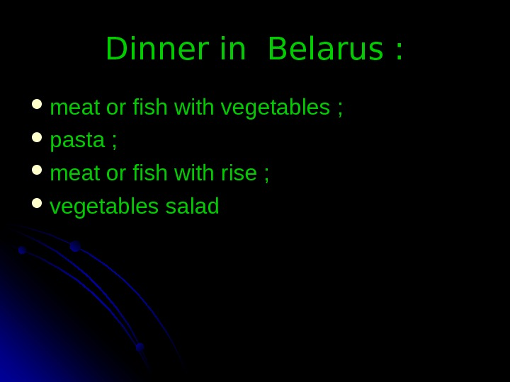 Dinner in Belarus :  meat or fish with vegetables ;  pasta ;