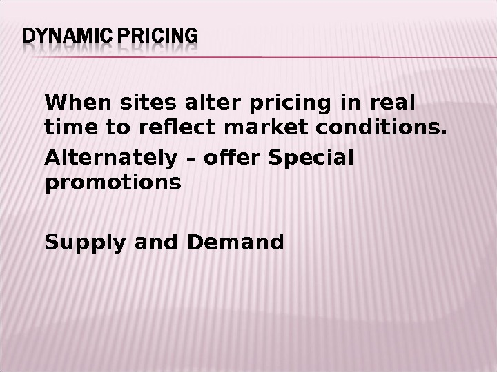 When sites alter pricing in real time to reflect market conditions. Alternately – offer Special promotions
