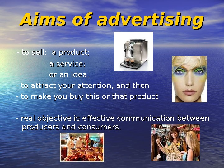 Aims of advertising  - to sell:  a product;