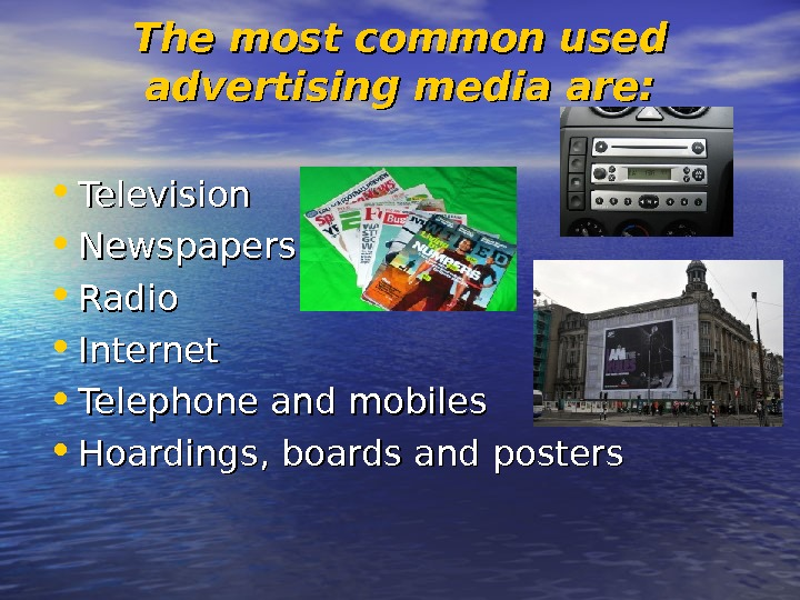 The most common used advertising media are:  • Television • Newspapers • Radio