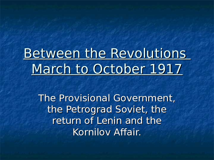 Between the Revolutions March to October 1917 The Provisional Government,  the Petrograd Soviet, the return