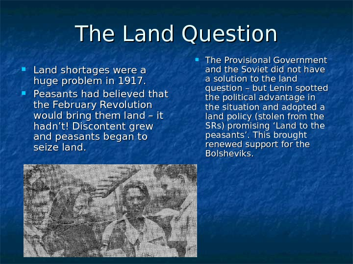 The Land Question Land shortages were a huge problem in 1917.  Peasants had believed that