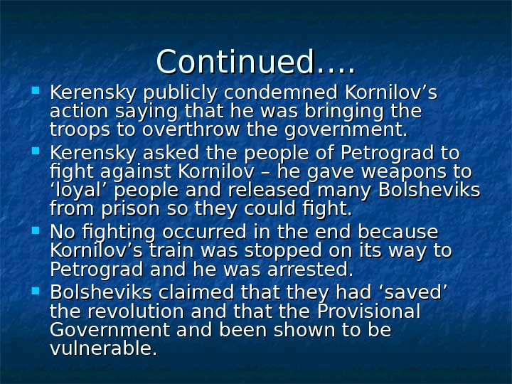 Continued….  Kerensky publicly condemned Kornilov's action saying that he was bringing the troops to overthrow