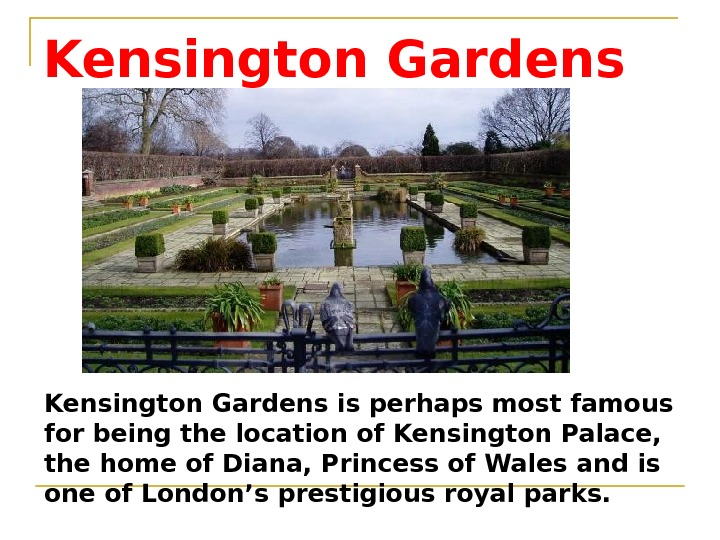 Kensington Gardens is perhaps most famous for being the location of Kensington Palace,