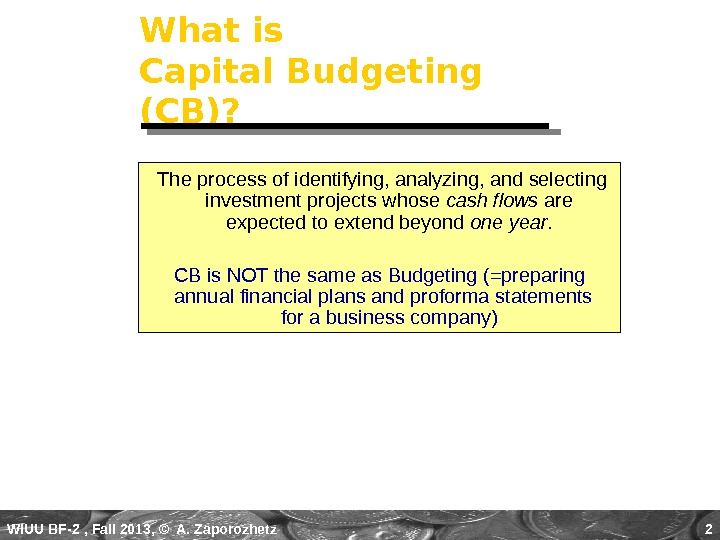 WIUU BF-2  , Fall 2013, © A. Zaporozhetz 2 What is Capital Budgeting (CB)?