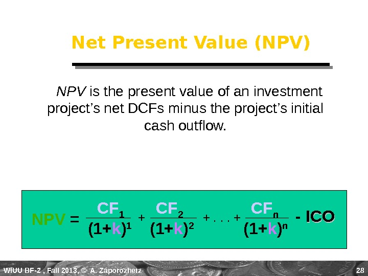 WIUU BF-2  , Fall 2013, © A. Zaporozhetz 28 Net Present Value (NPV)  NPV