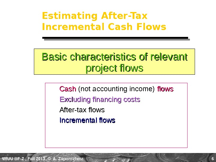 WIUU BF-2  , Fall 2013, © A. Zaporozhetz 6 Estimating After-Tax Incremental Cash Flows Cash