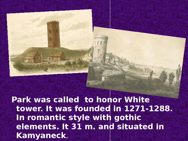 Park was called to honor White tower. It was founded in 1271 -1288.  In romantic