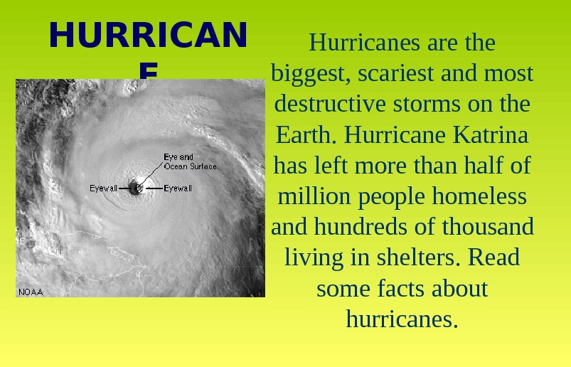 Hurricanes are the biggest, scariest and most destructive storms on the Earth. Hurricane Katrina has left
